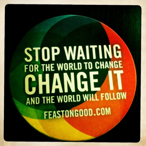 Stop Waiting for the World to Change. Change it and the world will follow.